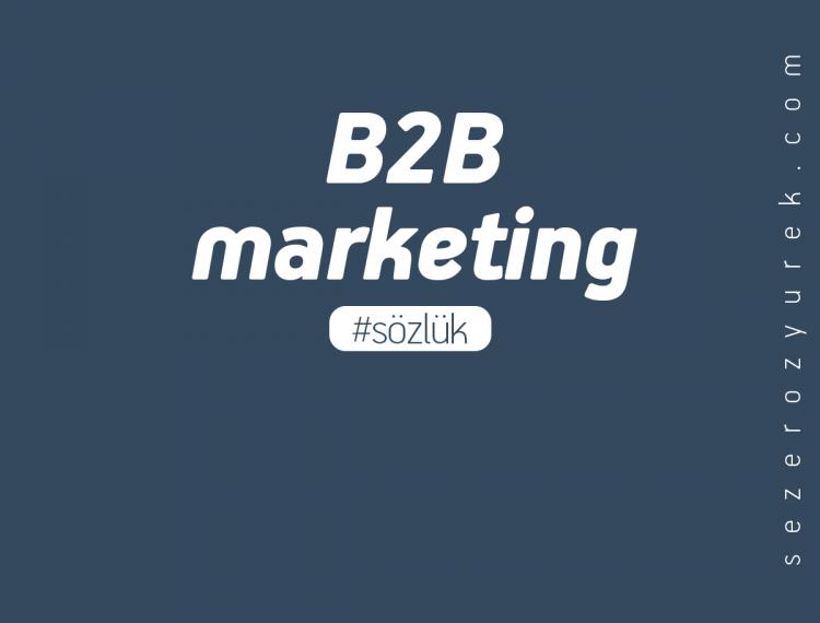"""reklamcılıkta """"B2B marketing"""" ne demektir?"""